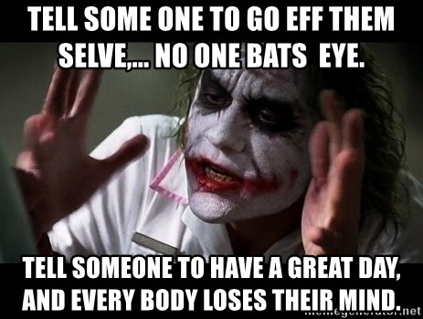 joker mind loss - Tell some one to go eff them selve,... no one bats  eye. Tell someone to have a great day, and Every body loses their mind.