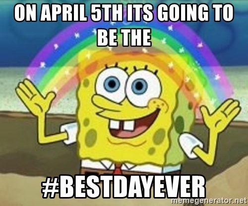 Spongebob - on april 5th its going to be the  #bestdayever