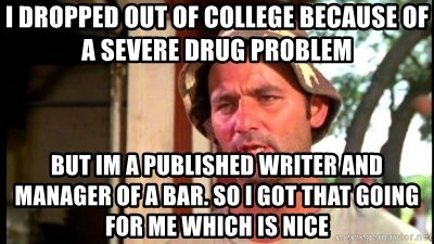Bill Murray Caddyshack - I dropped out of college because of a severe drug problem but im a published writer and manager of a bar. so i got that going for me which is nice