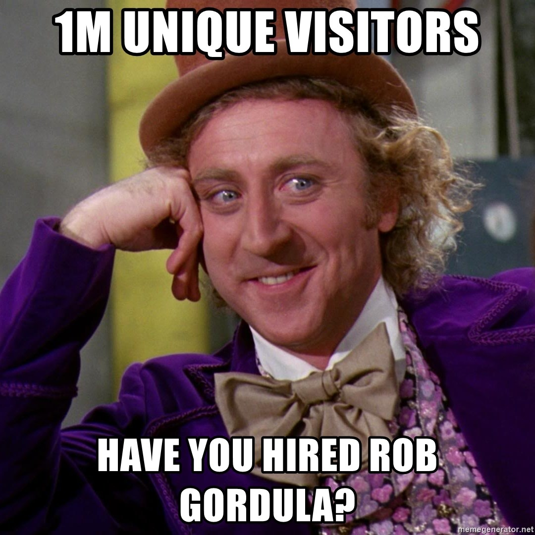 Willy Wonka - 1M unique visitors HAve you hired rob gordula?