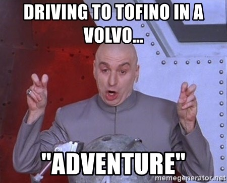 "Dr. Evil Air Quotes - DRIVING TO TOFINO IN A VOLVO... ""adventure"""