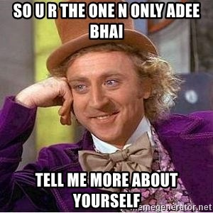 Willy Wonka - so u r the one n only adee bhai tell me more about yourself