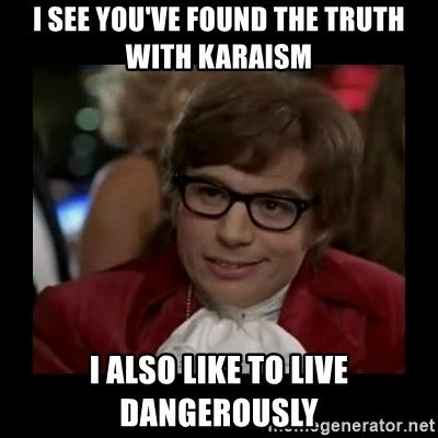 Dangerously Austin Powers - I see you've found the truth with Karaism I also like to live dangerously