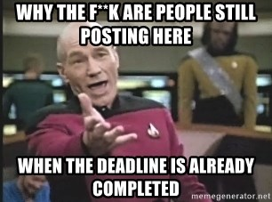 Captain Picard - why the f**k are people still posting here when the deadline is already completed