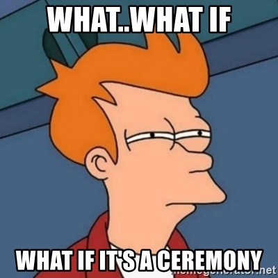 Not sure if troll - What..What if WHat if it's a ceremony