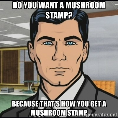 Do You Want A Mushroom Stamp Because Thats How Get