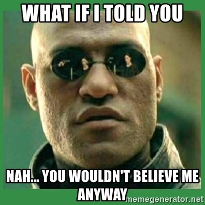 Matrix Morpheus - WHAT IF I TOLD YOU NAH... YOU WOULDN'T BELIEVE ME ANYWAY
