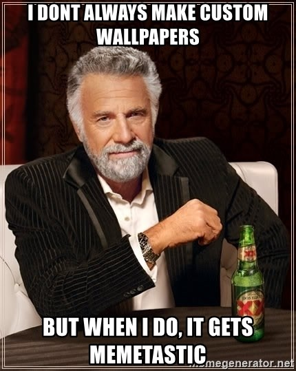 The Most Interesting Man In The World - I dont always make custom wallpapers but when I do, it gets memetastic