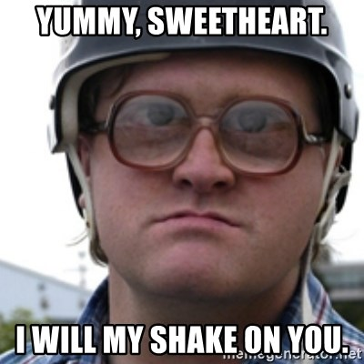 Bubbles Trailer Park Boy - Yummy, sweetheart.  I will my shake on you.