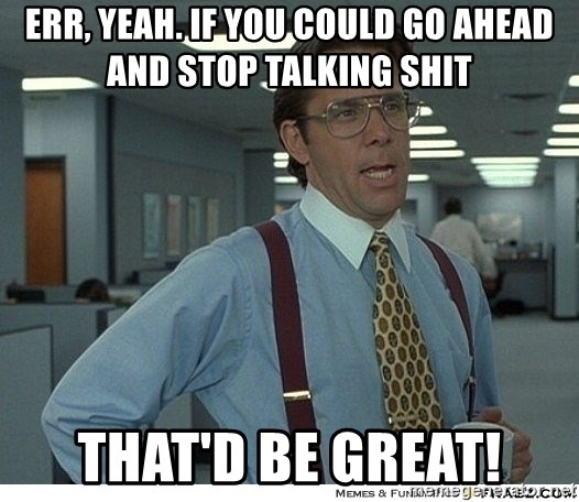 That would be great - Err, yeah. if you could go ahead and stop talking shit That'd be great!