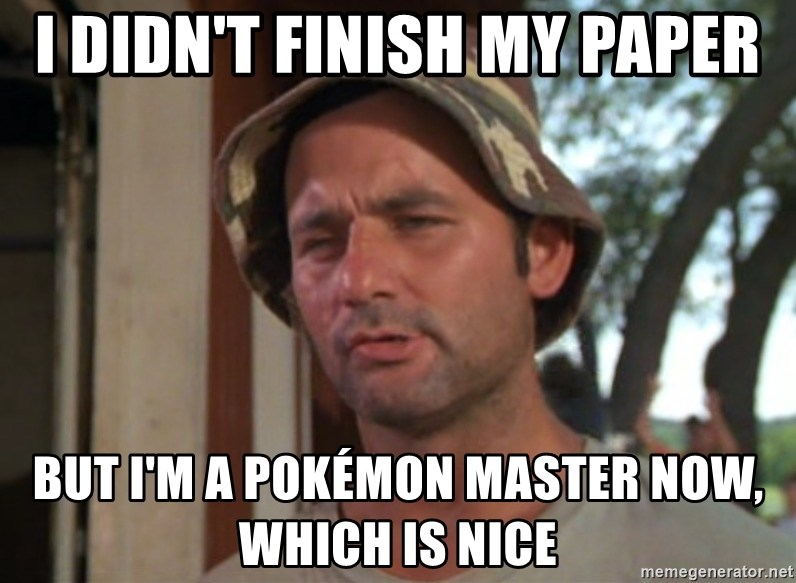 So I got that going on for me, which is nice - I didn't finish my paper but I'm a Pokémon Master now, which is nice