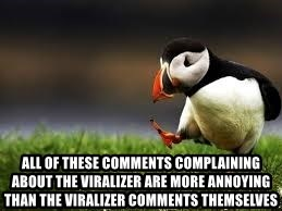 Unpopular Opinion - all of these comments complaining about the viralizer are more annoying than the viralizer comments themselves