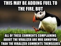 Unpopular Opinion - This may be adding fuel to the fire, but  all of these comments complaining about the viralizer are mre annoying than the viralizer comments themselves
