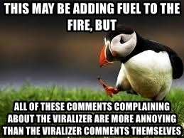 Unpopular Opinion - This may be adding fuel to the fire, but all of these comments complaining about the viralizer are more annoying than the viralizer comments themselves
