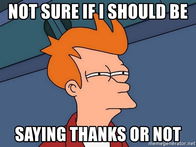 Futurama Fry - Not sure if I should be  Saying thanks or not