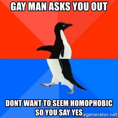 Socially Awesome Awkward Penguin - gay man asks you out dont want to seem homophobic so you say yes