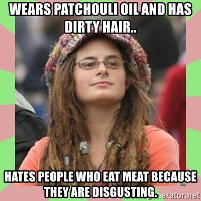 Wears Patchouli Oil And Has Dirty Hair Hates People Who Eat Meat