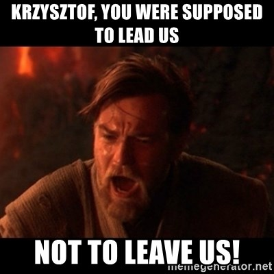 You were the chosen one  - krzysztof, you were supposed to lead us not to leave us!