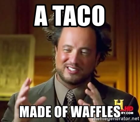 Ancient Aliens - A taco made of waffles