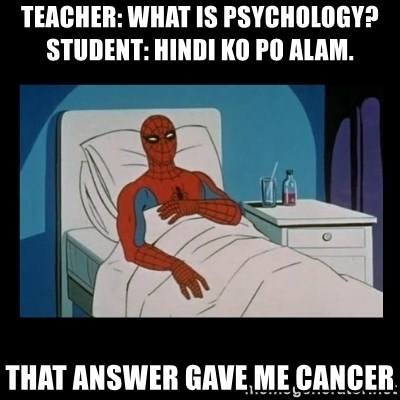 it gave me cancer - teacher: what is psychology?          student: hindi ko po alam.  that answer gave me cancer