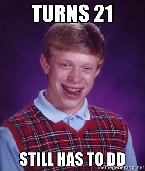 Bad Luck Brian - turns 21 still has to DD