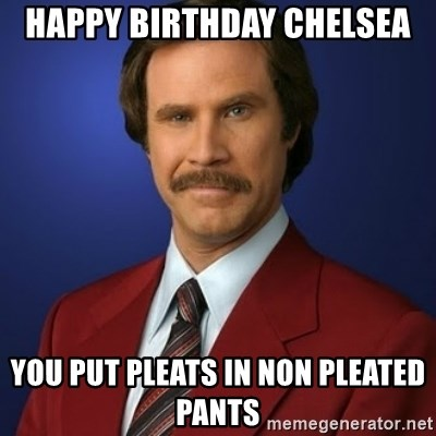 48022414 happy birthday chelsea you put pleats in non pleated pants