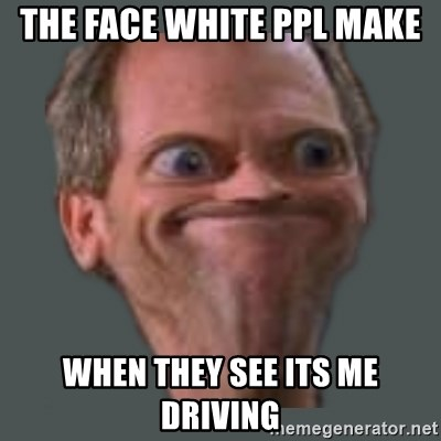 Housella ei suju - THE FACE WHITE PPL MAKE WHEN THEY SEE ITS ME DRIVINg