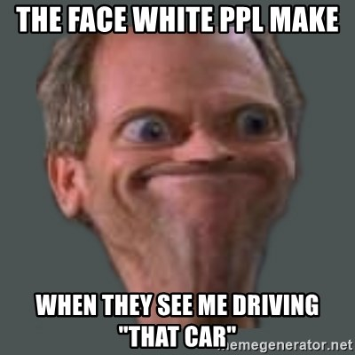 """Housella ei suju - THE FACE WHITE PPL MAKE WHEN THEY SEE ME DRIVING """"THAT CAR"""""""