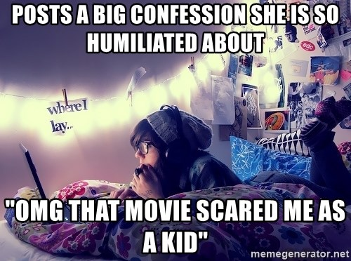 """Tumblr Girl - posts a big confession she is so humiliated about """"OMG THAT MOVIE SCARED ME AS A KID"""""""