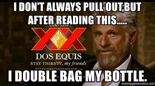 Dos Equis Man - I don't always pull out,but after reading this..... I DOUBLE BAG MY BOTTLE.