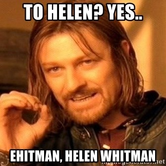 One Does Not Simply - to helen? yes.. ehitman, helen whitman