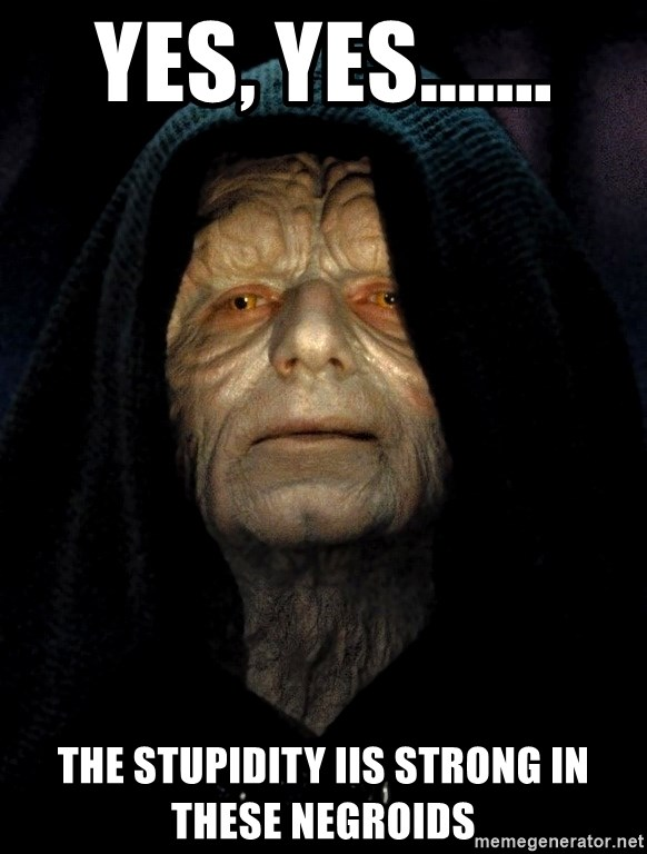 Star Wars Emperor - Yes, Yes....... The Stupidity IIs Strong in These Negroids