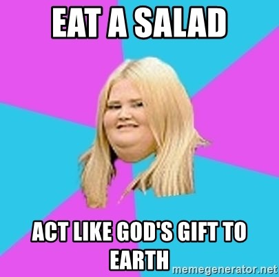 Fat Girl - Eat a salad Act like god's gift to earth