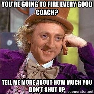 Willy Wonka - you're going to fire every good coach? Tell me more about how much you don't shut up