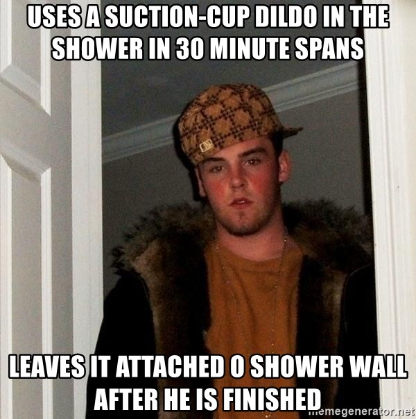 Scumbag Steve - Uses a suction-cup dildo in the shower in 30 minute spans Leaves it attached o shower wall after he is finished