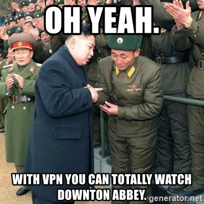 Hungry Kim Jong Un - oh yeah. With VPN you can totally watch downton abbey.