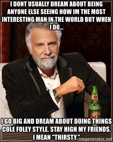 """The Most Interesting Man In The World - I dont usually dream about being anyone else seeing how im the most interesting man in the world but when I do... I go BIG and dream about doing things Cole Foley style. Stay high my friends. I mean """"thirsty."""""""
