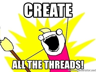 X ALL THE THINGS - create all the threads!