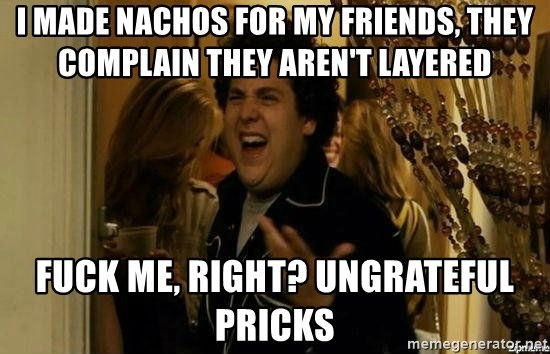 Fuck me right - I made nachos for my friends, they complain they aren't layered Fuck me, right? Ungrateful pricks