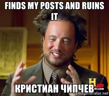 Ancient Aliens - finds my posts and ruins it  Кристиан Чипчев