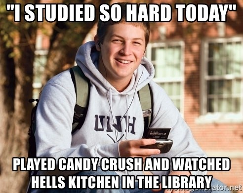 "College Freshman - ""I studied so hard today"" played candy crush and watched hells kitchen in the library"