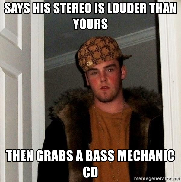 Scumbag Steve - Says his stereo is louder than yours then grabs a bass mechanic cd