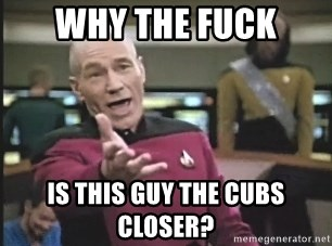 Picard Wtf - Why the fuck is this guy the cubs closer?