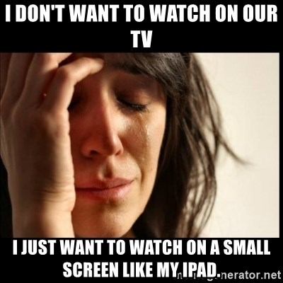 First World Problems - I don't want to watch on our TV I just want to watch on a small screen like my iPad.