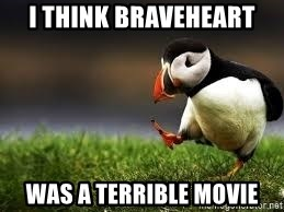 Unpopular Opinion - I think braveheart was a terrible movie
