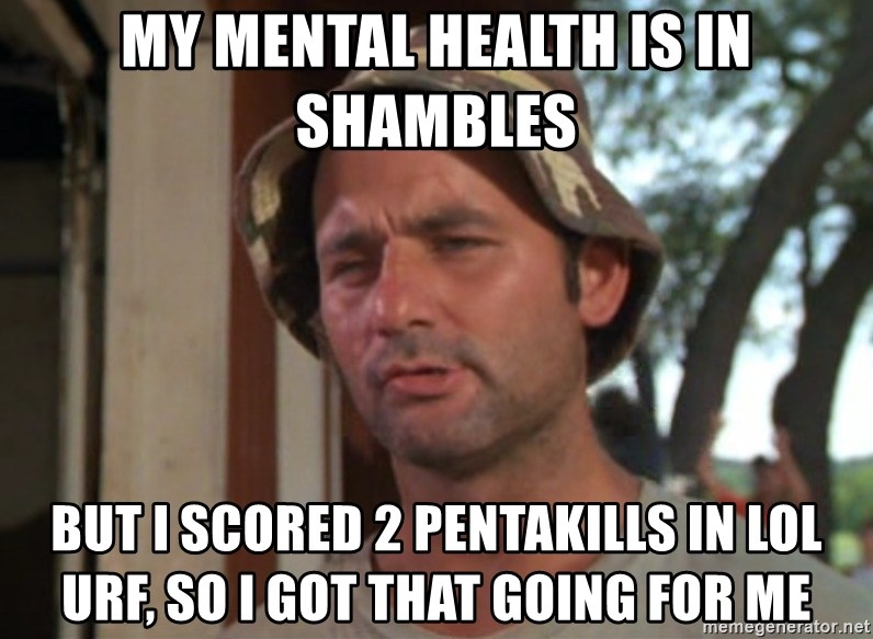 So I got that going on for me, which is nice - My mental health is in shambles but I scored 2 Pentakills in LOl urf, so i got that going for me