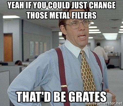 yeah if you could just write a 6 page paper over springbreak thatd be great - Yeah if you could just change those metal filters That'd be grates