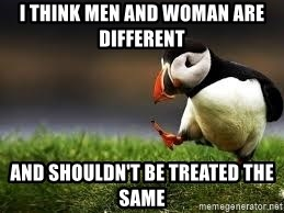 Unpopular Opinion - I think men and woman are different  And shouldn't be treated the same