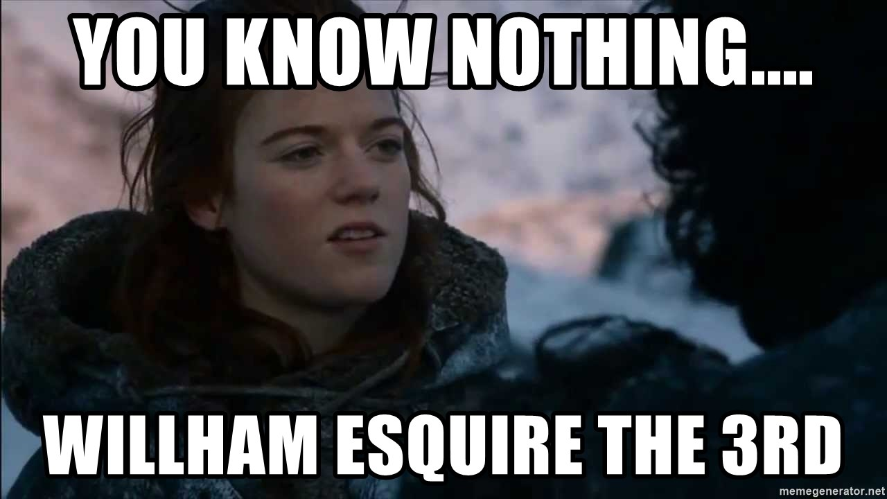 you know nothing jon snow - You know nothing.... Willham Esquire the 3rd
