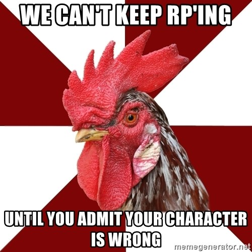 Roleplaying Rooster - we can't keep Rp'ing until you admit your character is wrong
